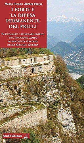 I forti e la difesa permanente del Friuli. Passeggiate e itinerari storici nel maggiore campo di battaglia italiano della Grande Guerra