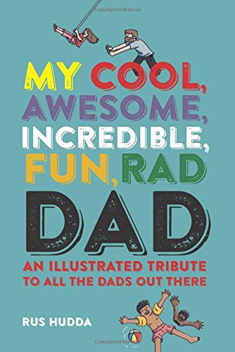 My Cool, Awesome, Incredible, Fun, Rad Dad: An illustrated tribute to all the dads out there