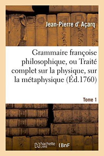 Grammaire françoise philosophique, ou Traité complet sur la physique, sur la Tome 1: métaphysique, sur la rhétorique du langage qui règne parmi nous dans la société.