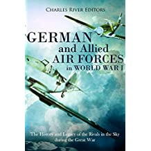 German and Allied Air Forces in World War I: The History and Legacy of the Rivals in the Sky during the Great War