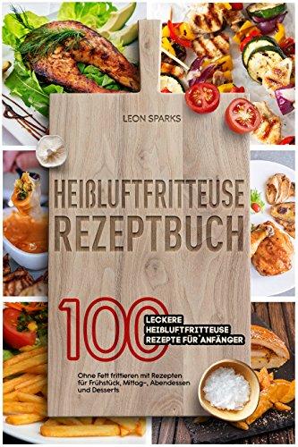 Heißluftfritteuse Rezeptbuch: 100 leckere Heißluftfritteuse Rezepte für Anfänger – Ohne Fett frittieren mit Rezepten für Frühstück, Mittag-, Abendessen und Desserts
