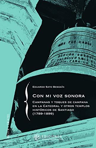Con mi voz sonora: Campanas y toques de campana en la Catedral y otros templos históricos de Santiago (1789-1899) por Eduardo Sato