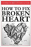 HOW TO FIX BROKEN HEART: Live Your Life as a Happy and Complete Person