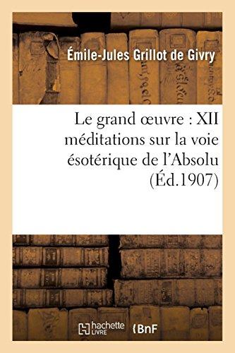 Le grand oeuvre : XII méditations sur la voie ésotérique de l'Absolu par Émile-Jules Grillot de Givry