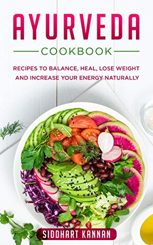 AYURVEDA COOKBOOK:: Recipes to balance, heal, lose weight and increase your energy naturally (English Edition)