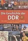 Die Geschichte der DDR: Das Leben im Arbeiter- und Bauernstaat in Karten und Bildern