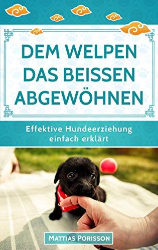 Dem Welpen das Beißen abgewöhnen: (Welpe beißt, Hund beißt) Hunden die Beißhemmung antrainieren - so klappt es! (Effektive Hundeerziehung - einfach erklärt! Band 3)