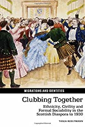 Clubbing Together: Ethnicity, Civility and Formal Sociability in the Scottish Diaspora to 1930 (Migrations and Identities)