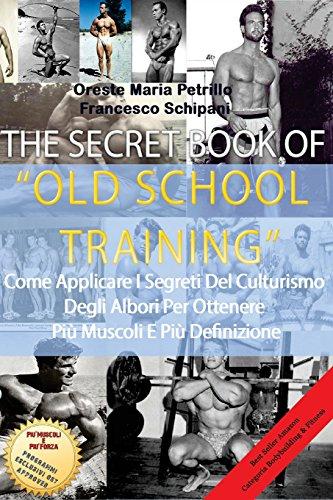 The Secret Book of Old School Training: Come Applicare I Segreti Del Culturismo Degli Albori Per Ottenere Pi Massa E Pi Definizione