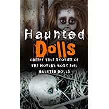 Haunted Dolls: Creepy True Stories Of The Worlds Most Evil Haunted Dolls (True Hauntings Book 1)