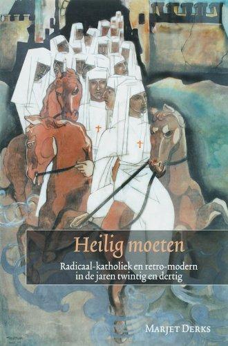 Heilig moeten: radicaal-katholiek en retro-modern in de jaren twintig en dertig