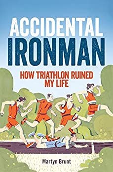 Accidental Ironman: How Triathlon Ruined My Life by [Brunt, Martyn]