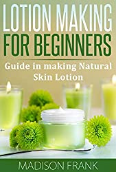Lotion making for Beginners: Guide in making Natural Skin Lotion (lotion making, lotion making guide)
