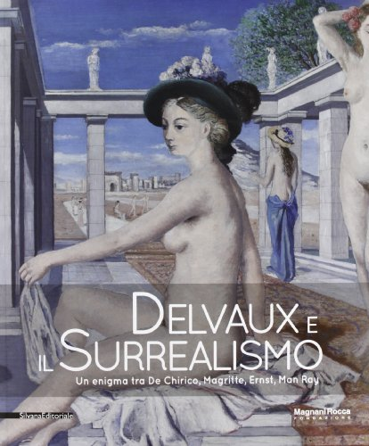 Delvaux E Il Surrealismo Un Enigma Tra De Chirico Magritte Ernst Man Ray