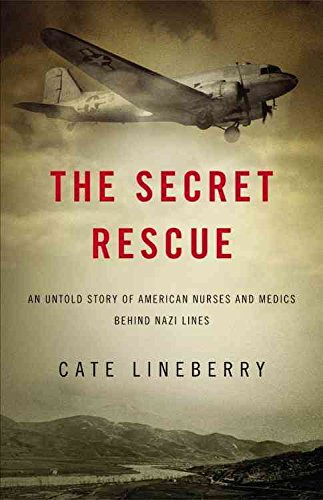 [The Secret Rescue: An Untold Story of American Nurses and Medics Behind Nazi Lines] (By: Cate Lineberry) [published: August, 2013]
