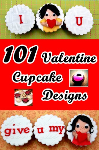 101 Valentine Cupcake Designs (Fast and Easy Cupcake Decorations) (English Edition) (Valentine Cupcake Box)