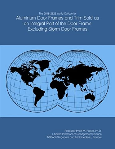 The 2018-2023 World Outlook for Aluminum Door Frames and Trim Sold as an Integral Part of the Door Frame Excluding Storm Door Frames