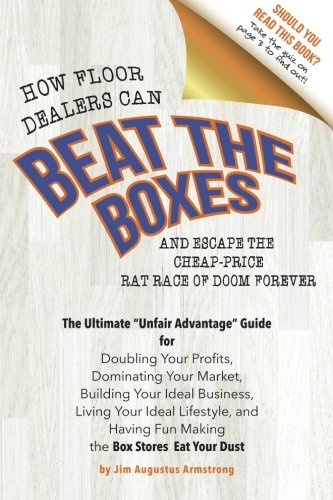 How Floor Dealers Can Beat The Boxes And Escape The Cheap-Price Rat Race Of Doom Forever: The Ultimate Unfair Advantage Guide For Doubling Your Having Fun Making Competitors Eat Your Dust
