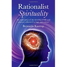 Rationalist Spirituality: An exploration of the meaning of life and existence informed by logic and science by Bernardo Kastrup (2011-02-16)