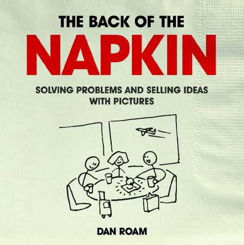 The Back of the Napkin: Solving Problems and Selling Ideas with Pictures by Dan Roam (2012-07-12)