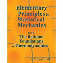 Elementary Principles in Statistical Mechanics: with The Rational Foundations of Thermodynamics