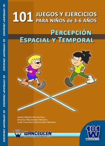 101 Juegos Y Ejercicios De Percepción Espacial Y Temporal Para Niños De 3-6 Años por Javier Alberto Bernal Ruiz