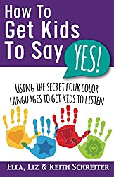 How To Get Kids To Say Yes!: Using the Secret Four Color Languages to Get Kids to Listen
