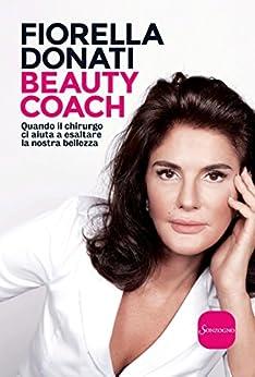 Beauty coach: Quando il chirurgo ci aiuta a esaltare la nostra bellezza di [Donati, Fiorella]