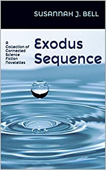 The Exodus Sequence: A Collection of Connected Science Fiction Novelettes by [Bell, Susannah J.]