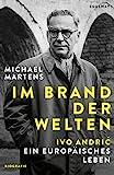 Im Brand der Welten: Ivo Andric. Ein europäisches Leben - Michael Martens
