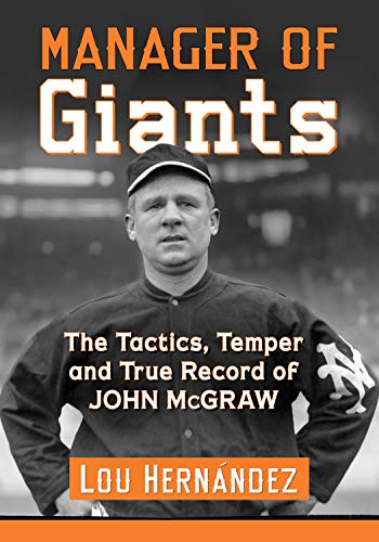 Manager of Giants: The Tactics, Temper and True Record of John McGraw (English Edition) por Lou Hernández