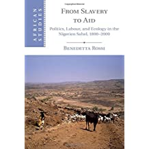 From Slavery to Aid: Politics, Labour, and Ecology in the Nigerien Sahel, 1800-2000 (African Studies) by Benedetta Rossi (2015-08-25)