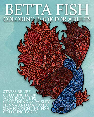 Betta Fish Coloring Book For Adults: Stress Relief Coloring Book For Grown-Ups Containing 40 Paisley, Henna And Mandala Siamese Fighting Fish Coloring Pages (Fighting Fish Coloring Books, Band 1) -