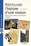 Retrouver l'histoire d'une maison: Photos, plans, cadastre, architecture, habitants.