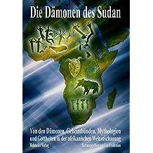 Die Dämonen des Sudan: Von den Dämonen, Geheimbünden, Mythologien und Gottheiten in der afrikanischen Weltanschauung
