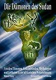 Die Dämonen des Sudan: Von den Dämonen, Geheimbünden, Mythologien und Gottheiten in der afrikanischen Weltanschauung -