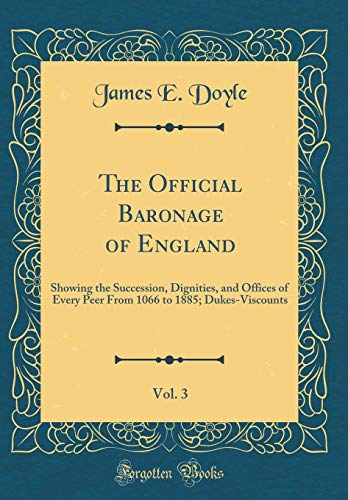 The Official Baronage of England, Vol. 3: Showing the Succession, Dignities, and Offices of Every Peer From 1066 to 1885; Dukes-Viscounts (Classic Reprint) por James E. Doyle