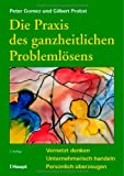 Die Praxis des ganzheitlichen Probleml?sens: Vernetzt denken - Unternehmerisch handeln - Pers?nlich ?berzeugen