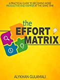 The Effort Matrix: A Practical Guide to Becoming More Productive and Happier at the Same Time