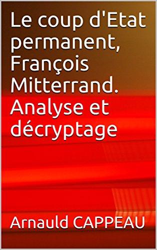 Le coup d'Etat permanent, François Mitterrand. Analyse et décryptage (Les grands textes politiques français décryptés t. 40) par Arnauld CAPPEAU