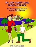 In 100 Tagen zum Profi-Flirter: Ein Trainingsprogramm zum Flirten und Kontakten - Stephan Landsiedel