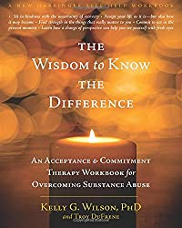 The Wisdom to Know the Difference: An Acceptance & Commitment Therapy Workbook for Overcoming Substance Abuse