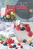 Make Drinking Water Exciting: Easy Recipes of Infused Water