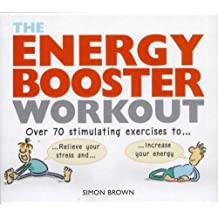 Energy Booster Workout: Over 70 stimulating exercises to wake yourself up and calm yourself down: Over 70 Stimulating Exercises to Relieve Your Stress and Increase Your Energy