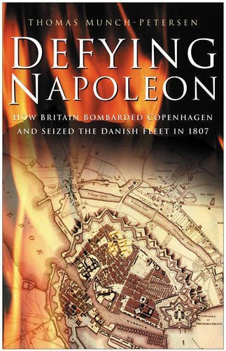 Defying Napoleon: How Britain Bombarded Copenhagen and Seized the Danish Fleet in 1807 by Thomas Munch - Petersen (2007-08-01)