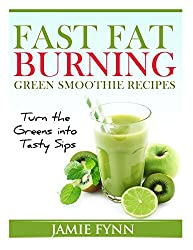 Fast Fat Burning Green Smoothie Recipes: Turn the Greens into Tasty Sips