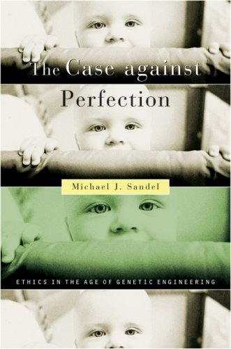 The Case Against Perfection: Ethics in the Age of Genetic Engineering by Michael J Sandel (2007-05-04)