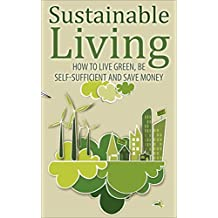 Sustainable Living (sustainable living, self sufficient, live green, green living, sustainable, sustainability, save money) (English Edition)