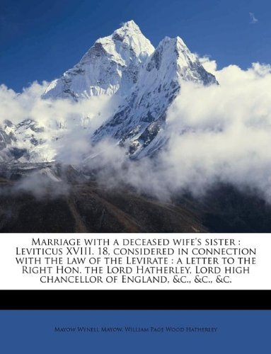 Marriage with a deceased wife's sister: Leviticus XVIII. 18, considered in connection with the law of the Levirate : a letter to the Right Hon. the ... high chancellor of England, &c., &c., &c.