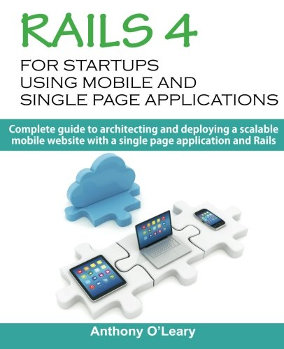 Rails 4 For Startups Using Mobile And Single Page Applications: Complete guide to architecting and deploying a scalable mobile website with a single page application and Rails